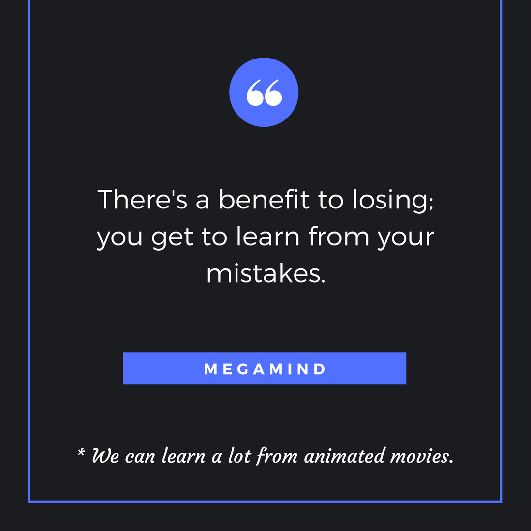 There's a benefit to losing; you get to learn from your mistakes. Megamind